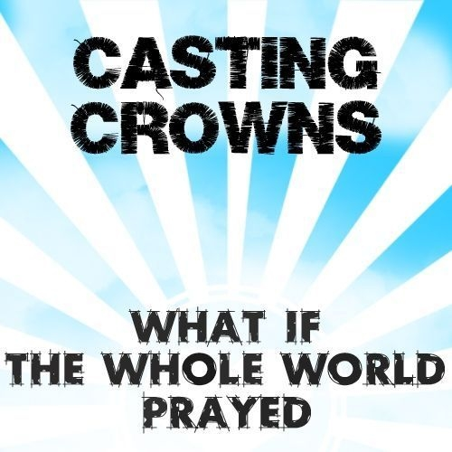 Casting Crowns What If the Whole World Prayed cover art
